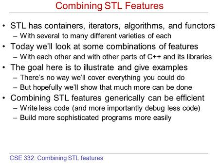CSE 332: Combining STL features Combining STL Features STL has containers, iterators, algorithms, and functors –With several to many different varieties.