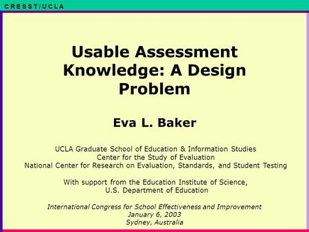 C R E S S T / U C L A Usable Assessment Knowledge: A Design Problem Eva L. Baker International Congress for School Effectiveness and Improvement January.