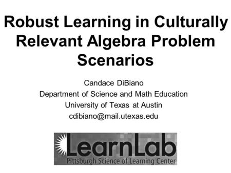 Robust Learning in Culturally Relevant Algebra Problem Scenarios Candace DiBiano Department of Science and Math Education University of Texas at Austin.