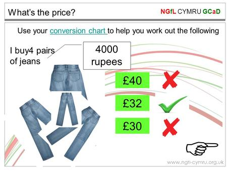 NGfL CYMRU GCaD www.ngfl-cymru.org.uk What's the price? £40 £32 £30 Use your conversion chart to help you work out the followingconversion chart 4000 rupees.