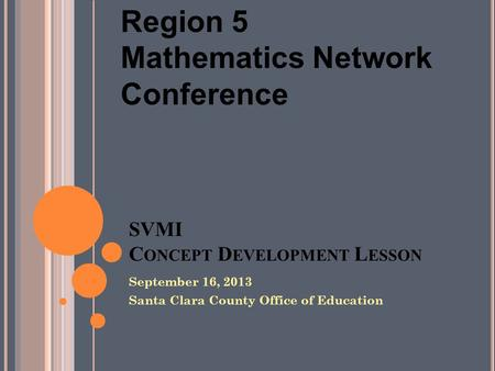 SVMI C ONCEPT D EVELOPMENT L ESSON September 16, 2013 Santa Clara County Office of Education Region 5 Mathematics Network Conference.