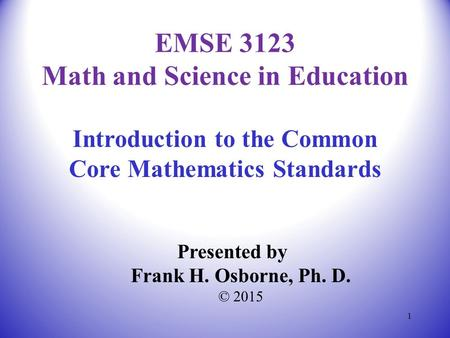 Introduction to the Common Core Mathematics Standards Presented by Frank H. Osborne, Ph. D. © 2015 EMSE 3123 Math and Science in Education 1.