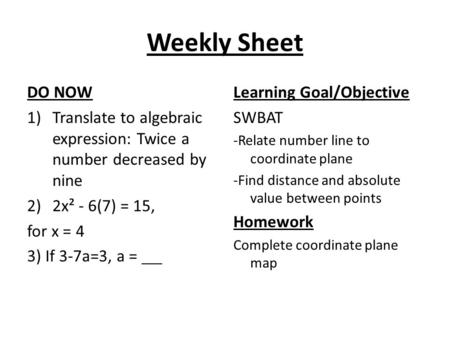 Weekly Sheet DO NOW 1)Translate to algebraic expression: Twice a number decreased by nine 2)2x² - 6(7) = 15, for x = 4 3) If 3-7a=3, a = Learning Goal/Objective.