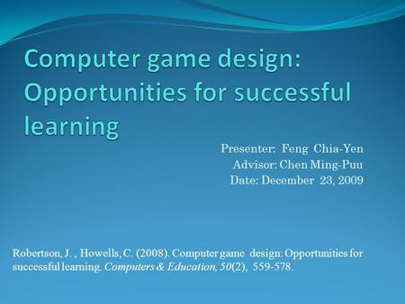 Robertson, J., Howells, C. (2008). Computer game design: Opportunities for successful learning. Computers & Education, 50(2), 559-578. Presenter: Feng.