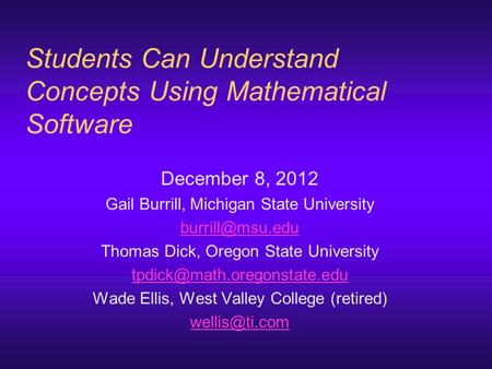 Students Can Understand Concepts Using Mathematical Software December 8, 2012 Gail Burrill, Michigan State University Thomas Dick, Oregon.
