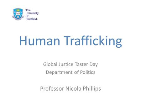 Human Trafficking Global Justice Taster Day Department of Politics Professor Nicola Phillips.