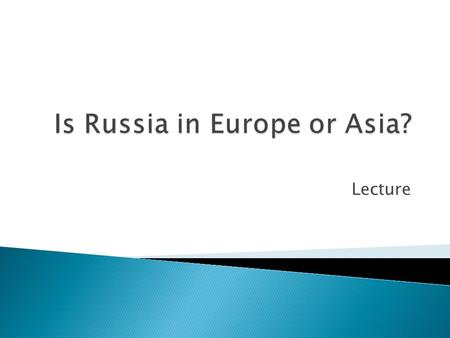 Lecture.  whether to build closer links to Europe or Asia  Not quite European; not quite Asian  European and Asian continents are sometimes treated.