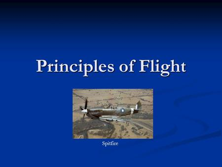Principles of Flight Spitfire. Chapter 1 – Weight and Lift How is an aircraft, which is much heavier than the air it flies in, supported by the air? C130.