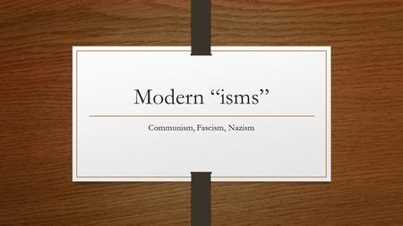 "Modern ""isms"" Communism, Fascism, Nazism. Communism A system which political policies are based on totalitarianism and the economic policies are centralized."