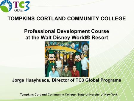 TOMPKINS CORTLAND COMMUNITY COLLEGE Professional Development Course at the Walt Disney World® Resort Jorge Huayhuaca, Director of TC3 Global Programs Tompkins.