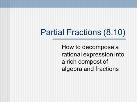 Partial Fractions (8.10) How to decompose a rational expression into a rich compost of algebra and fractions.