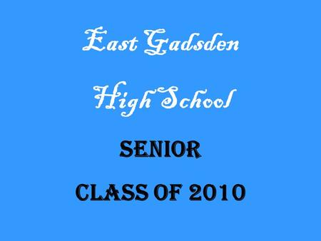 East Gadsden High School Senior Class of 2010. Senior Class Officers President, Dekendrick Murray Vice-President, Tireshia Galloway Secretary, Sendy Medrano.