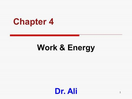1 Chapter 4 Work & Energy Dr. Ali. 2 CHAPTER OUTLINE  Work Work  Power Power  Energy and Its Forms Energy and Its Forms  Kinetic Energy Kinetic Energy.