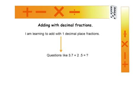 Adding with decimal fractions. I am learning to add with 1 decimal place fractions. Questions like 3.7 + 2.5 = ?