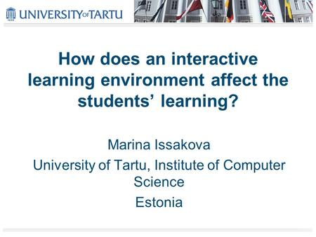 How does an interactive learning environment affect the students' learning? Marina Issakova University of Tartu, Institute of Computer Science Estonia.