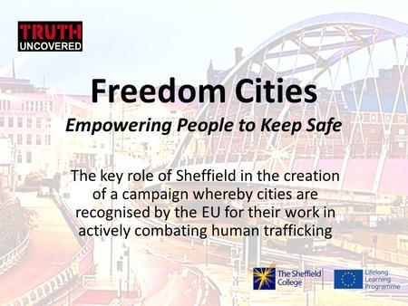 Freedom Cities Empowering People to Keep Safe The key role of Sheffield in the creation of a campaign whereby cities are recognised by the EU for their.