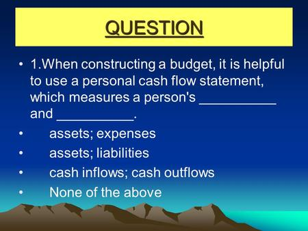 QUESTION 1.When constructing a budget, it is helpful to use a personal cash flow statement, which measures a person's __________ and __________. assets;