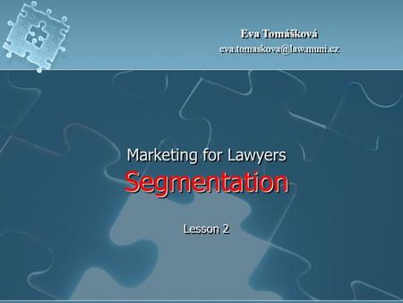 Segmentation Marketing for Lawyers Segmentation Lesson 2 Eva Tomášková Eva Tomášková
