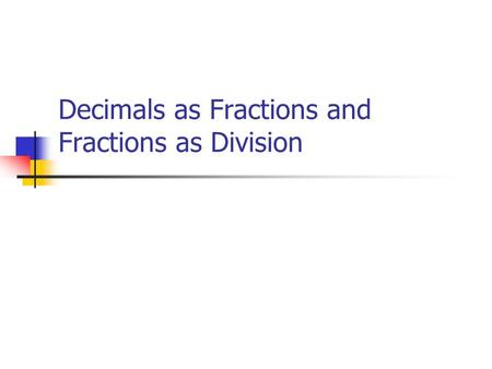 Decimals as Fractions and Fractions as Division Today's Learning Goals  We will continue to link our understanding of fractions with decimals.  We.