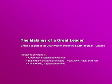 The Makings of a Great Leader Created as part of the 2008 Women Unlimited LEAD Program – Orlando Presented by Group #1: Karen Fair, Bridgestone/Firestone.