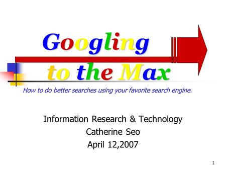 1 to the Maxto the Maxto the Maxto the Max Information Research & Technology Catherine Seo April 12,2007 GooglingGooglingGooglingGoogling How to do better.