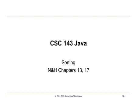 (c) 2001-2003, University of Washington16-1 CSC 143 Java Sorting N&H Chapters 13, 17.