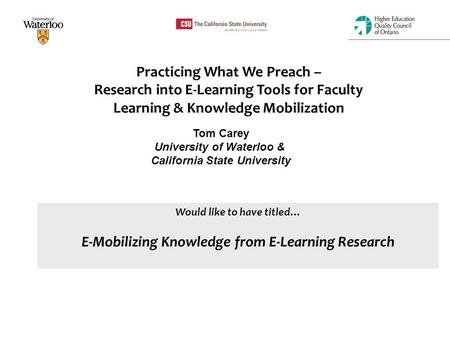 Practicing What We Preach – Research into E-Learning Tools for Faculty Learning & Knowledge Mobilization Tom Carey University of Waterloo & California.