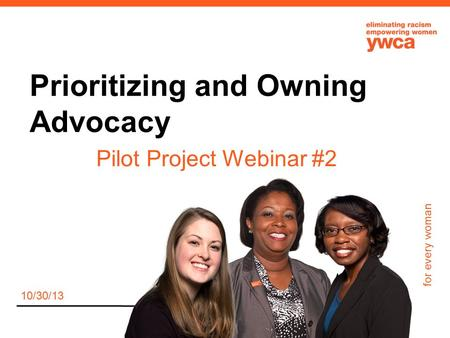 For every woman Prioritizing and Owning Advocacy Pilot Project Webinar #2 10/30/13.