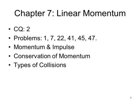 Chapter 7: Linear Momentum CQ: 2 Problems: 1, 7, 22, 41, 45, 47. Momentum & Impulse Conservation of Momentum Types of Collisions 1.