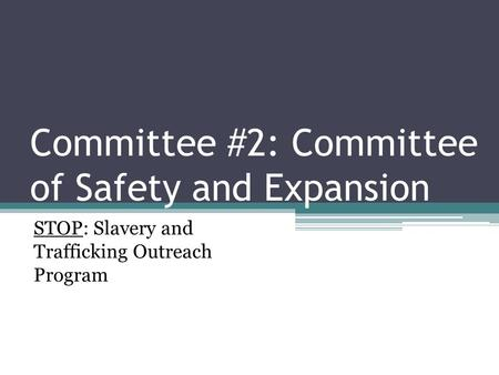 Committee #2: Committee of Safety and Expansion STOP: Slavery and Trafficking Outreach Program.