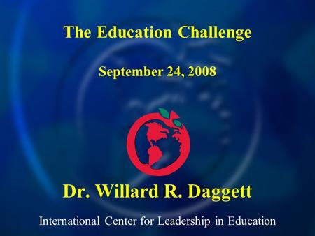 International Center for Leadership in Education Dr. Willard R. Daggett The Education Challenge September 24, 2008.