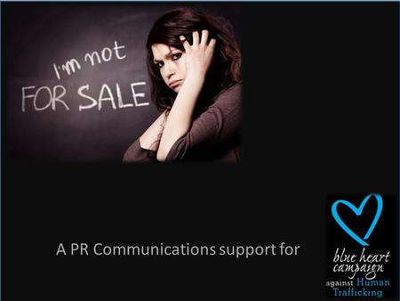 A PR Communications support for. BACKGROUND Human Trafficking is a crime and global issue that affects nearly every country. Millions of victims are exploited.