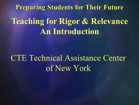 Preparing Students for Their Future Preparing Students for Their Future Teaching for Rigor & Relevance An Introduction CTE Technical Assistance Center.