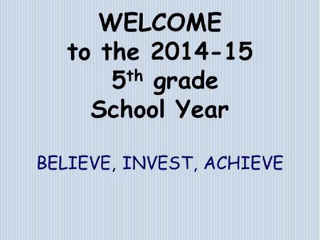 WELCOME to the 2014-15 5 th grade School Year BELIEVE, INVEST, ACHIEVE.