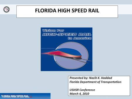 FLORIDA HIGH SPEED RAIL Presented by: Nazih K. Haddad Florida Department of Transportation USHSR Conference March 4, 2010.