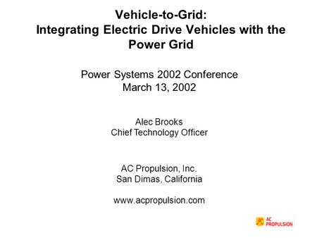Vehicle-to-Grid: Integrating Electric Drive Vehicles with the Power Grid Power Systems 2002 Conference March 13, 2002 Alec Brooks Chief Technology Officer.