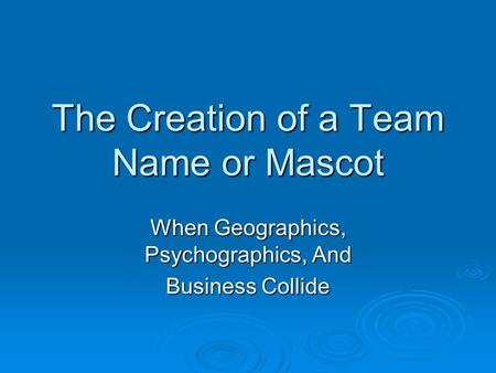 The Creation of a Team Name or Mascot When Geographics, Psychographics, And Business Collide.