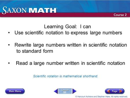 51 Learning Goal: I can Use scientific notation to express large numbers Rewrite large numbers written in scientific notation to standard form Read a large.