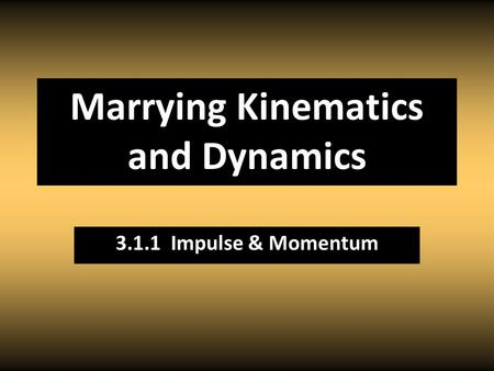 Marrying Kinematics and Dynamics 3.1.1 Impulse & Momentum.