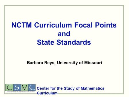 NCTM Curriculum Focal Points and State Standards Center for the Study of Mathematics Curriculum Barbara Reys, University of Missouri.