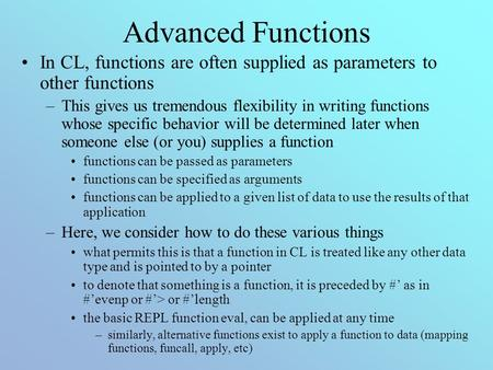 Advanced Functions In CL, functions are often supplied as parameters to other functions –This gives us tremendous flexibility in writing functions whose.