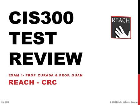 CIS300 TEST REVIEW EXAM 1- PROF. ZURADA & PROF. GUAN REACH - CRC © 2010 REACH All Rights Reserved.Fall 2010.