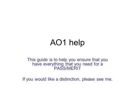 AO1 help This guide is to help you ensure that you have everything that you need for a PASS/MERIT If you would like a distinction, please see me.