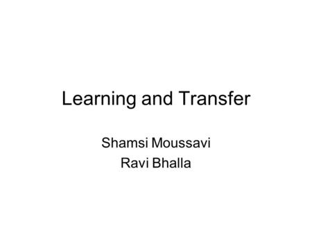 Learning and Transfer Shamsi Moussavi Ravi Bhalla.