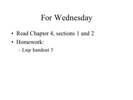 For Wednesday Read Chapter 4, sections 1 and 2 Homework: –Lisp handout 3.