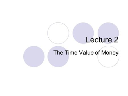 Lecture 2 The Time Value of Money. 2 Key Concepts and Skills -- Part 1  Be able to compute the future value of an investment made today  Be able to.