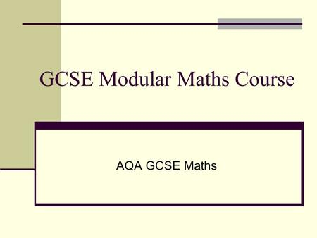 GCSE Modular Maths Course AQA GCSE Maths. Course Breakdown Five modules spread over two years Three modules are exam based Two modules are coursework.