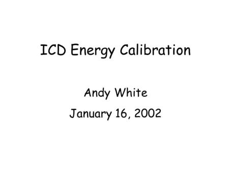 ICD Energy Calibration Andy White January 16, 2002.