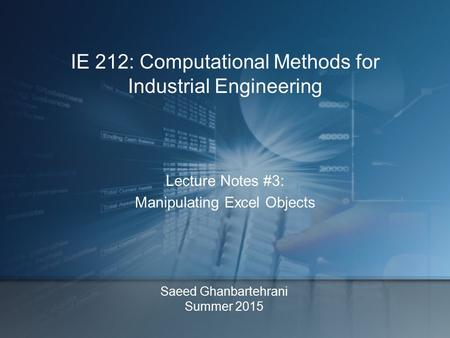 Saeed Ghanbartehrani Summer 2015 Lecture Notes #3: Manipulating Excel Objects IE 212: Computational Methods for Industrial Engineering.