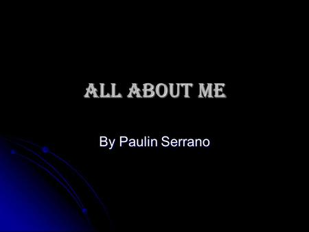 ALL ABOUT ME By Paulin Serrano. Early Childhood  I was born in Houston.  Raised here.  Almeda Elementary  Montgomery Elementary  The Rice School.